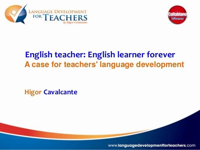 English teacher: English learner forever A case for teachers' language development Higor Cavalcante