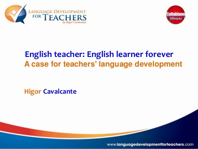 English teacher: English learner forever A case for teachers' language development  Higor Cavalcante