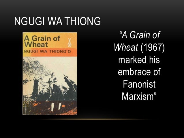 grain wheat ngugi wa thiong o 1 Corded the movement for independence and the questionable con sequences  of uhuru, ngugi emerged as one of the major voices of the new wave of.