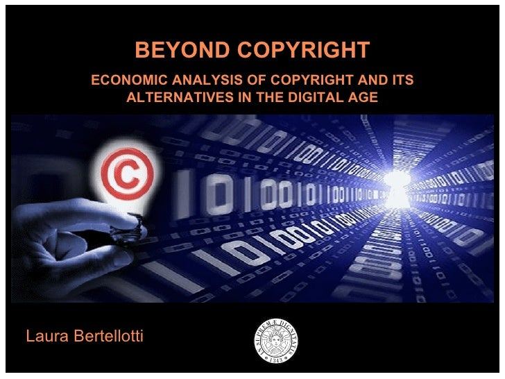 Laura Bertellotti BEYOND COPYRIGHT ECONOMIC ANALYSIS OF COPYRIGHT AND ITS ALTERNATIVES IN THE DIGITAL AGE