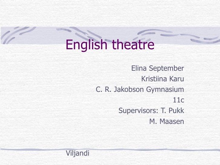 English theatre Elina September Kristiina Karu C. R. Jakobson Gymnasium 11c Supervisors: T. Pukk M. Maasen Viljandi