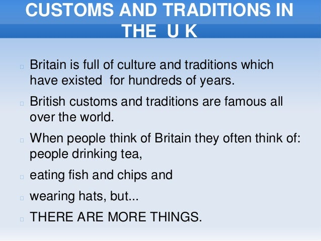 CUSTOMS AND TRADITIONS INTHE U K Britain is full of culture and traditions whichhave existed for hundreds of years. Brit...