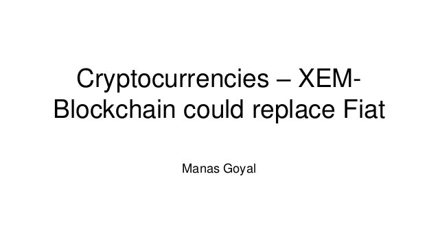 Cryptocurrencies – XEM- Blockchain could replace Fiat Manas Goyal