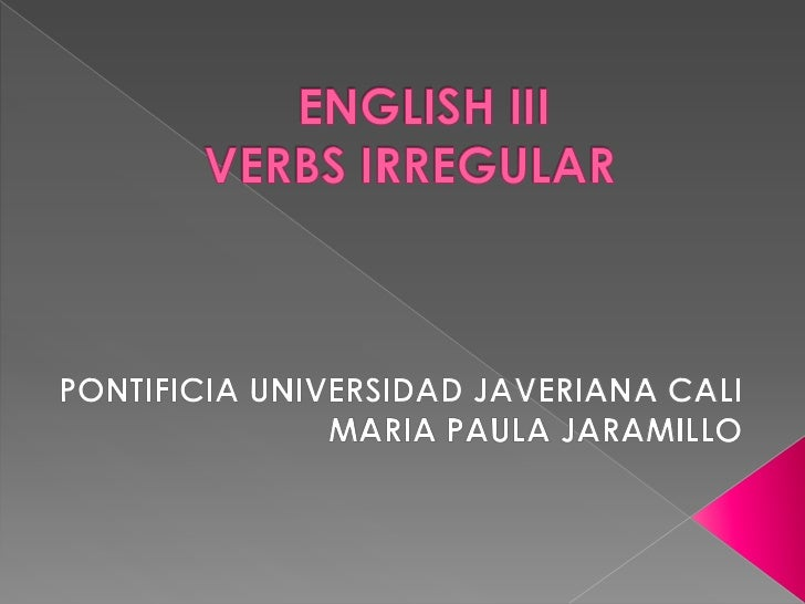 ENGLISH IIIVERBS IRREGULAR	<br />PONTIFICIA UNIVERSIDAD JAVERIANA CALI	MARIA PAULA JARAMILLO<br />