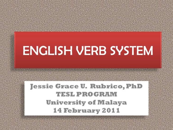 ENGLISH VERB SYSTEM Jessie Grace U. Rubrico, PhD        TESL PROGRAM     University of Malaya       14 February 2011