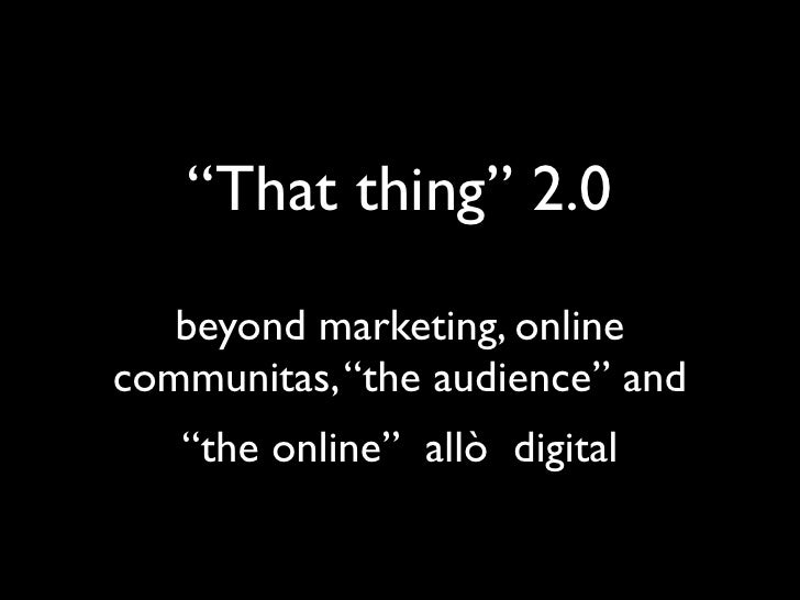 """That thing"" 2.0    beyond marketing, online communities, ""the audience"" and         ""the online"""