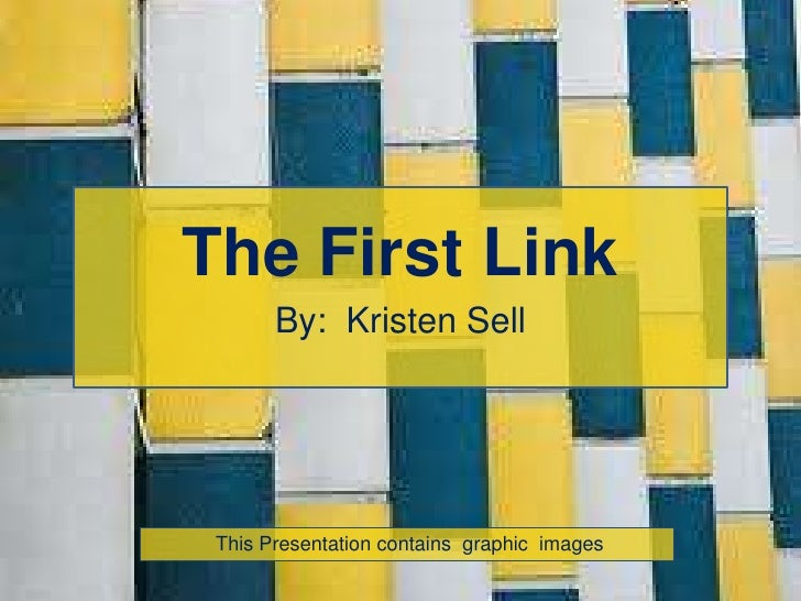 The First Link<br />By:  Kristen Sell<br /> This Presentation contains  graphic  images<br />