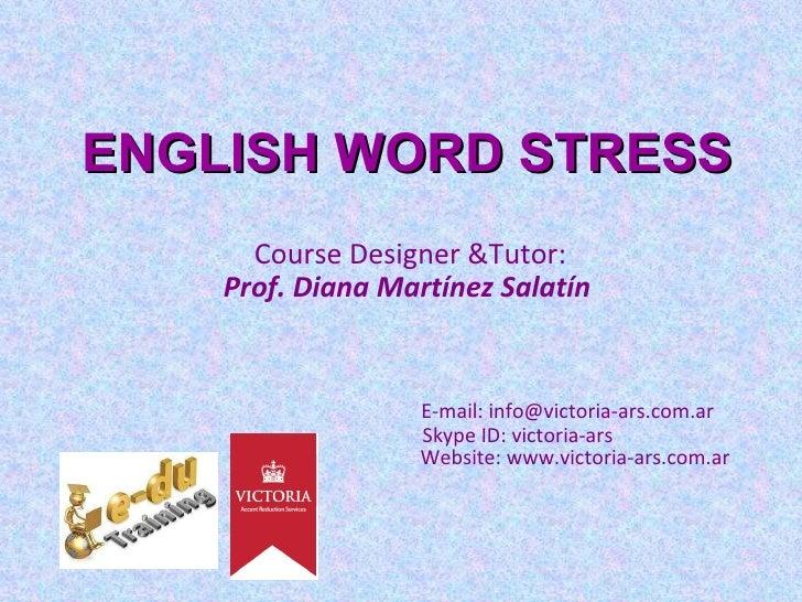 ENGLISH WORD STRESS   Course Designer &Tutor:  Prof. Diana Martínez Salatín E-mail: info@victoria-ars.com.ar   Skype ID: v...