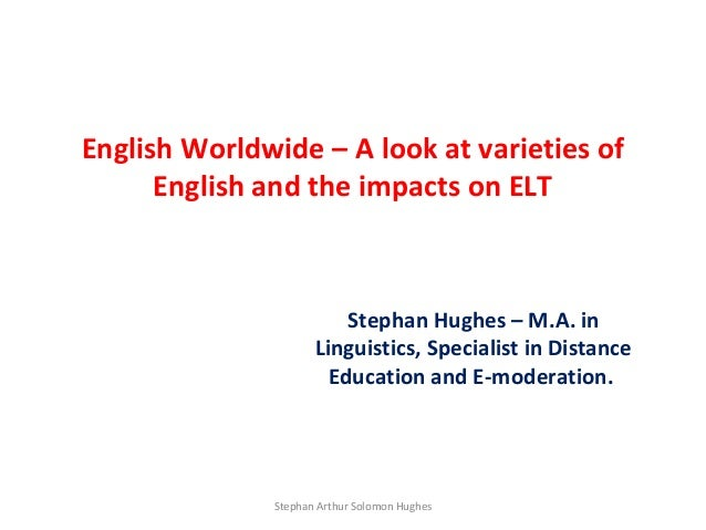 English Worldwide – A look at varieties of      English and the impacts on ELT                         Stephan Hughes – M....