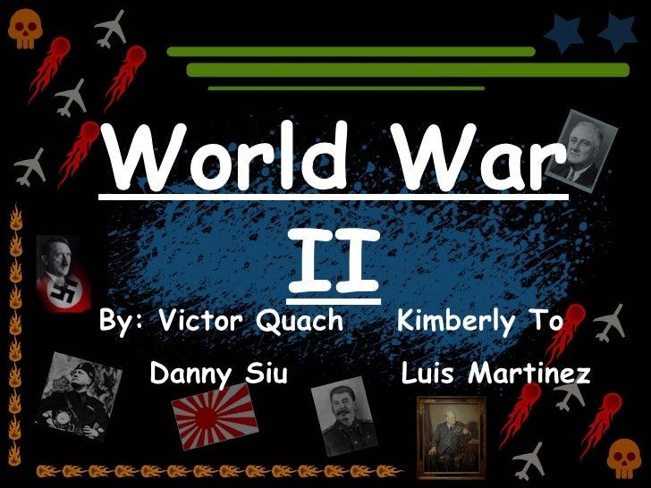 World War II By: Victor Quach    Kimberly To Danny Siu  Luis Martinez