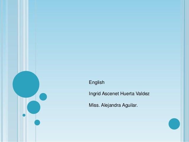 English Ingrid Ascenet Huerta Valdez Miss. Alejandra Aguilar.