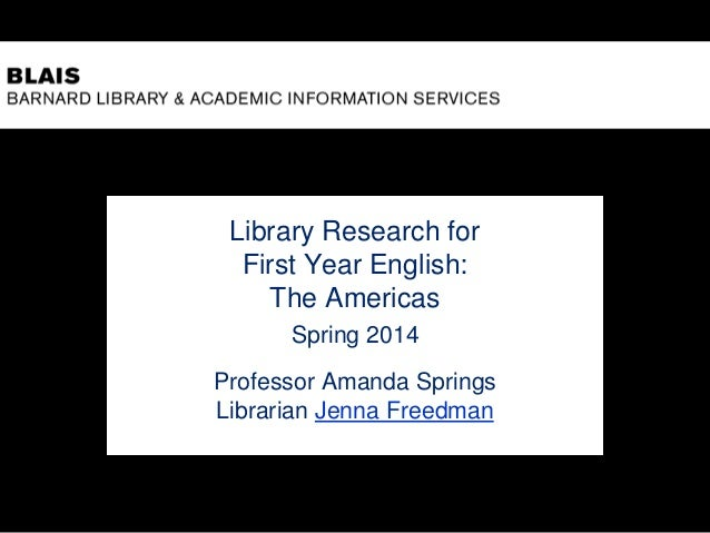 Library Research for First Year English: The Americas Spring 2014 Professor Amanda Springs Librarian Jenna Freedman