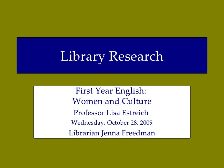Library Research First Year English:  Women and Culture Professor Lisa Estreich  Wednesday, October 28, 2009 Librarian Jen...
