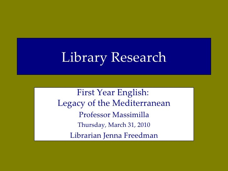 Library Research First Year English:  Legacy of the Mediterranean Professor Massimilla Thursday, March 31, 2010 Librarian ...