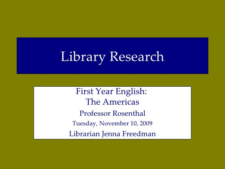Library Research First Year English:  The Americas Professor Rosenthal Tuesday, November 10, 2009 Librarian Jenna Freedman