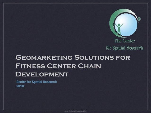 Geomarketing Solutions for Fitness Center Chain Development Center for Spatial Research 2010  Center for Spatial Research,...
