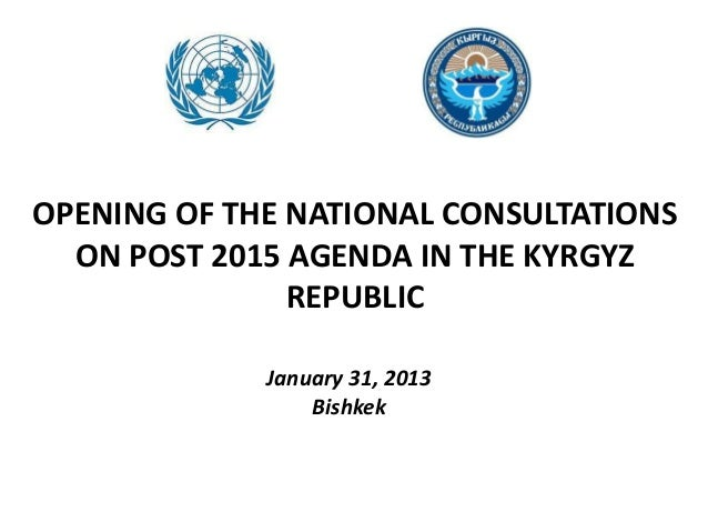 OPENING OF THE NATIONAL CONSULTATIONSON POST 2015 AGENDA IN THE KYRGYZREPUBLICJanuary 31, 2013Bishkek