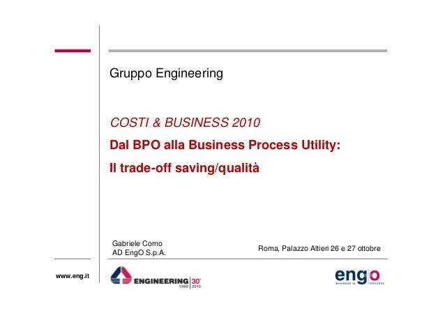 www.eng.it COSTI & BUSINESS 2010 Dal BPO alla Business Process Utility: Il trade-off saving/qualità Gruppo Engineering Gab...