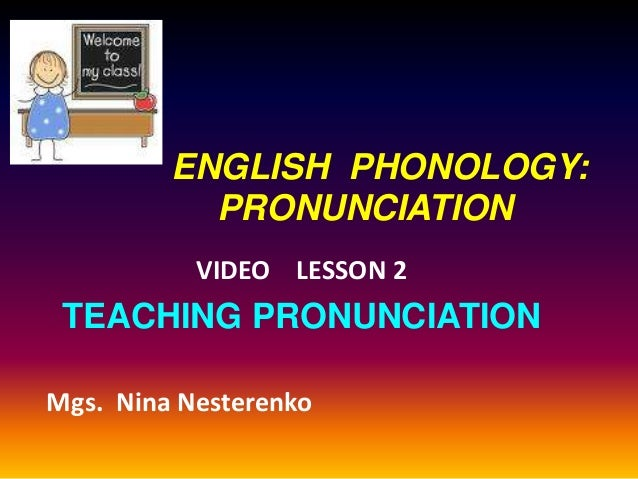ENGLISH PHONOLOGY:           PRONUNCIATION           VIDEO LESSON 2 TEACHING PRONUNCIATIONMgs. Nina Nesterenko
