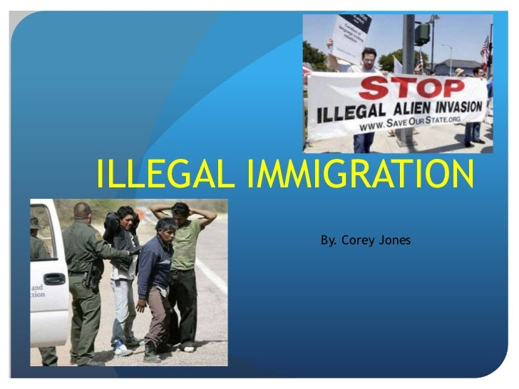 ILLEGAL IMMIGRATION <br />By. Corey Jones <br />