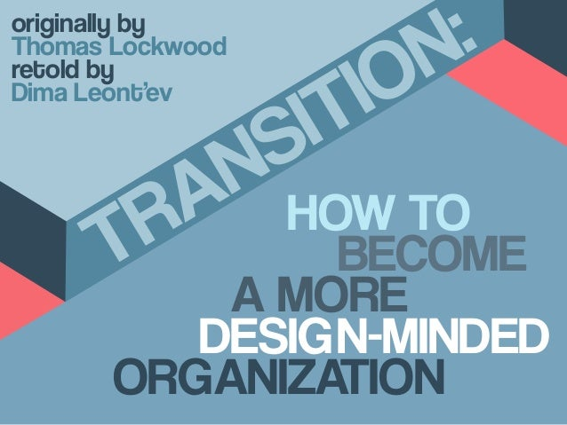 HOW TO A MORE DESIGN-MINDED ORGANIZATION TRANSITION: BECOME originally by Thomas Lockwood retold by Dima Leont'ev