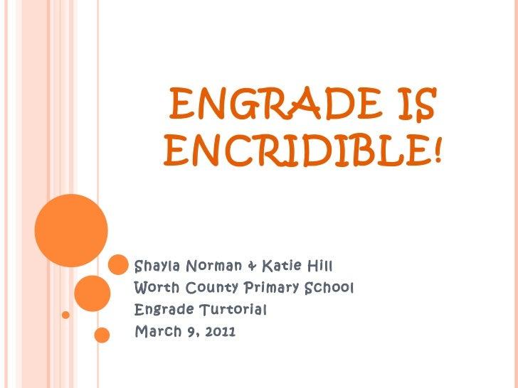 ENGRADE IS ENCRIDIBLE! Shayla Norman & Katie Hill Worth County Primary School Engrade Turtorial March 9, 2011