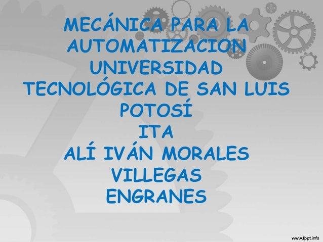 MECÁNICA PARA LA AUTOMATIZACION UNIVERSIDAD TECNOLÓGICA DE SAN LUIS POTOSÍ ITA ALÍ IVÁN MORALES VILLEGAS ENGRANES