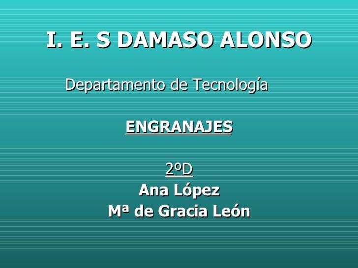 I. E. S DAMASO ALONSO <ul><li>Departamento de Tecnología </li></ul><ul><li>ENGRANAJES </li></ul><ul><li>2ºD </li></ul><ul>...