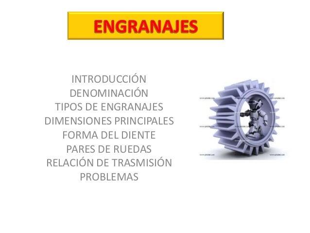 INTRODUCCIÓN DENOMINACIÓN TIPOS DE ENGRANAJES DIMENSIONES PRINCIPALES FORMA DEL DIENTE PARES DE RUEDAS RELACIÓN DE TRASMIS...