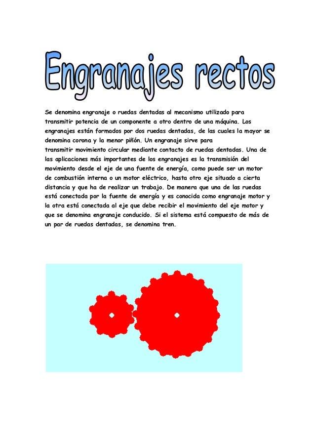Se denomina engranaje o ruedas dentadas al mecanismo utilizado paratransmitir potencia de un componente a otro dentro de u...