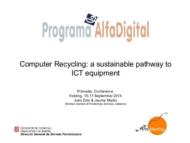 Computer Recycling: a sustainable pathway to ICT equipment Primedia, Conference Kolding, 15-17 September 2014 Julio Zino &...