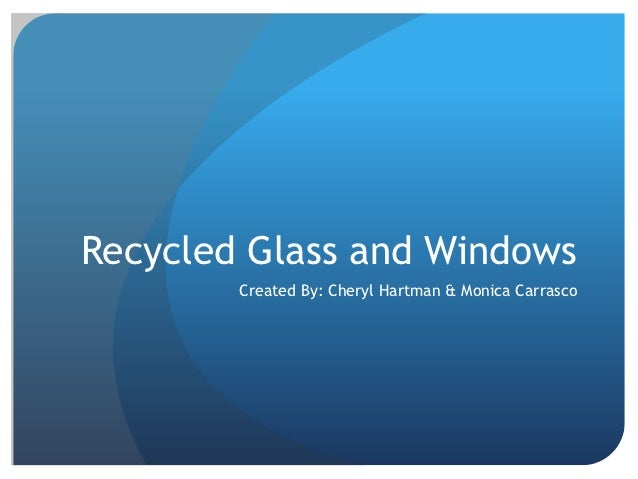 Recycled Glass and Windows        Created By: Cheryl Hartman & Monica Carrasco
