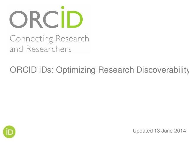 Updated 13 June 2014 ORCID iDs: Optimizing Research Discoverability