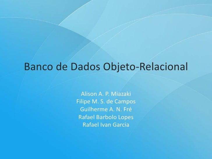 Banco de Dados Objeto-Relacional              Alison A. P. Miazaki           Filipe M. S. de Campos             Guilherme ...