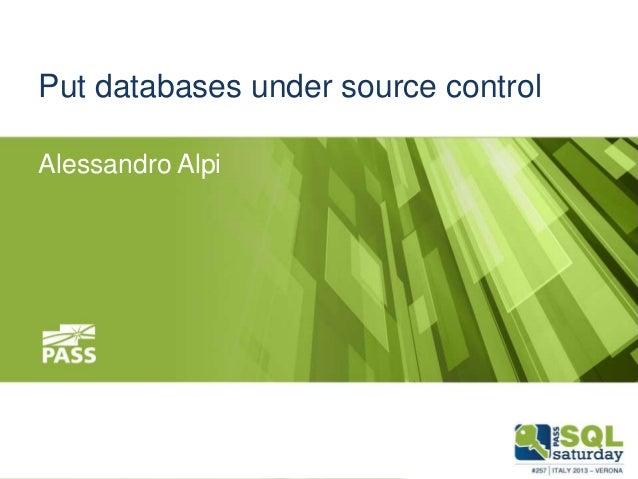 Put databases under source control Alessandro Alpi  November 9th, 2013  #sqlsat257 #sqlsatverona