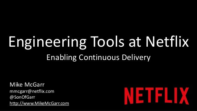 Engineering Tools at Netflix  Enabling Continuous Delivery  Mike McGarr  mmcgarr@netflix.com  @SonOfGarr  http://www.MikeM...