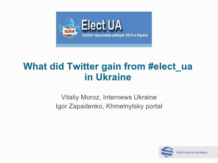 What did Twitter gain from #elect_ua in Ukraine Vitaliy Moroz ,  Internews Ukraine Igor Zapadenko ,  Khmelnytsky portal