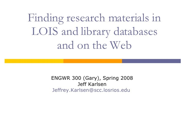 Finding research materials in LOIS and library databases and on the Web ENGWR 300 (Gary), Spring 2008 Jeff Karlsen [email_...