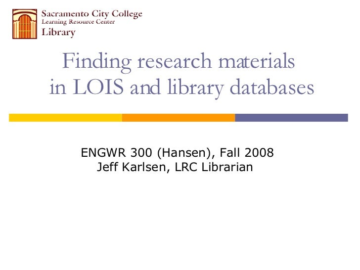 Finding research materials  in LOIS and library databases ENGWR 300 (Hansen), Fall 2008 Jeff Karlsen, LRC Librarian