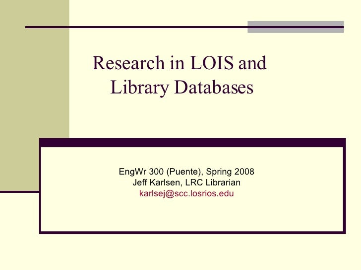 Research in LOIS and  Library Databases EngWr 300 (Puente), Spring 2008 Jeff Karlsen, LRC Librarian [email_address]
