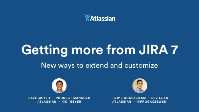 DAVE MEYER • PRODUCT MANAGER ATLASSIAN • @D_MEYER Getting more from JIRA 7 New ways to extend and customize FILIP ROGACZEW...