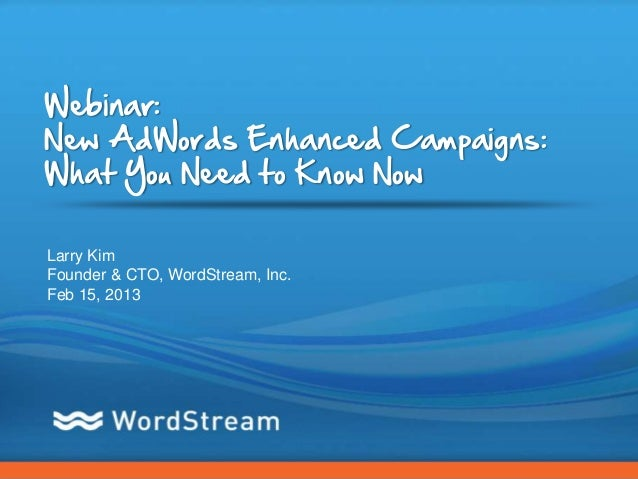 Webinar:New AdWords Enhanced Campaigns:What You Need to Know NowLarry KimFounder & CTO, WordStream, Inc.Feb 15, 2013      ...