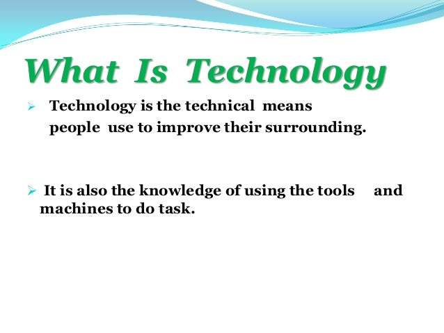 What Is Technology Technology is the technical meanspeople use to improve their surrounding. It is also the knowledge of...