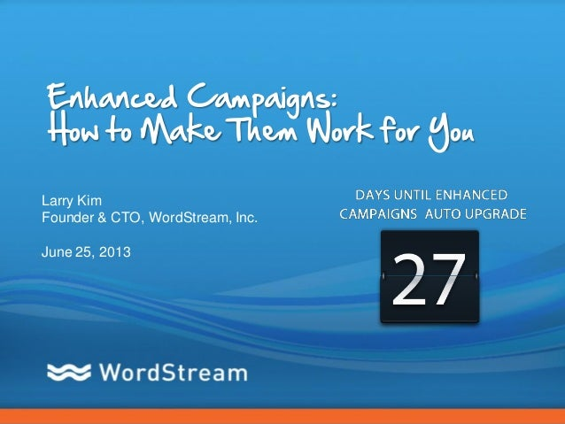 CONFIDENTIAL – DO NOT DISTRIBUTE 1Enhanced Campaigns:How to Make Them Work for YouLarry KimFounder & CTO, WordStream, Inc....