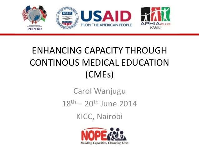 ENHANCING CAPACITY THROUGH CONTINOUS MEDICAL EDUCATION (CMEs) Carol Wanjugu 18th – 20th June 2014 KICC, Nairobi