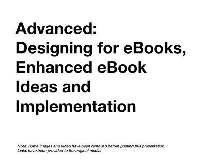 Advanced:Designing for eBooks,Enhanced eBookIdeas andImplementationNote: Some images and video have been removed before po...
