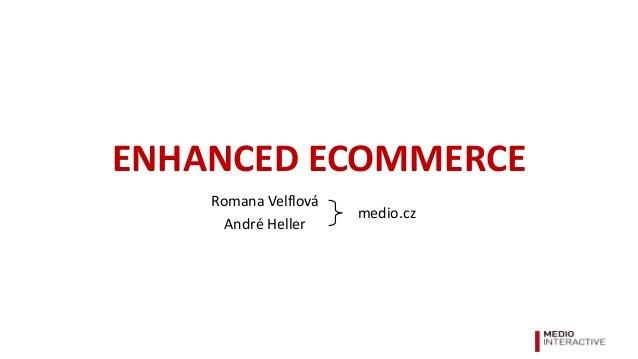 ENHANCED ECOMMERCE Romana Velflová André Heller medio.cz
