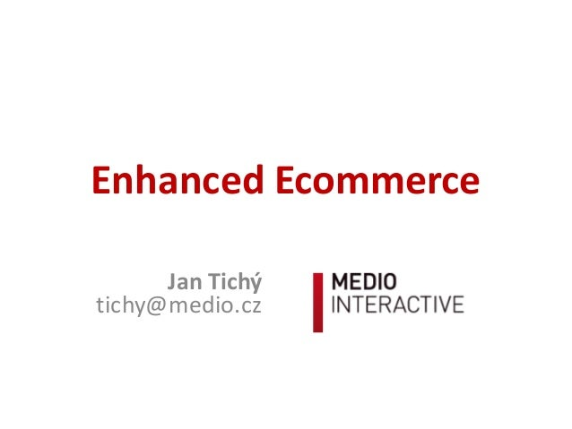 Enhanced	   Ecommerce Jan	   Tichý tichy@medio.cz
