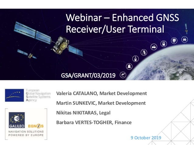 Webinar – Enhanced GNSS Receiver/User Terminal 9 October 2019 Valeria CATALANO, Market Development Martin SUNKEVIC, Market...