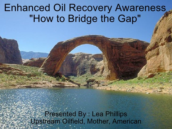 "Enhanced Oil Recovery Awareness ""How to Bridge the Gap"" Presented By : Lea Phillips Upstream Oilfield, Mother, A..."
